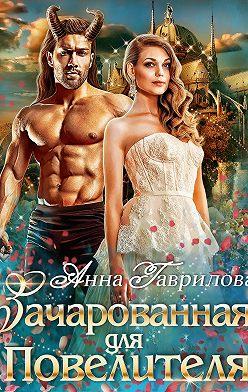 Анна Гаврилова - Зачарованная для Повелителя