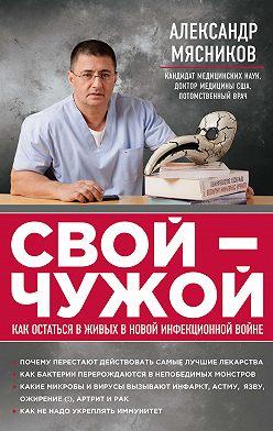 Александр Мясников - Свой – чужой. Как остаться в живых в новой инфекционной войне
