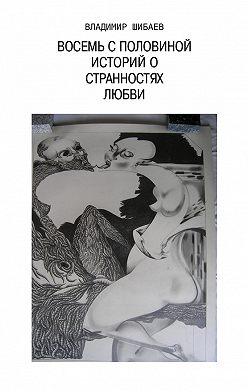 Владимир Шибаев - Восемь с половиной историй о странностях любви