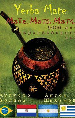 Антон Шиханов - Yerba Mate: Мате. Матэ. Мати. 9000 лет парагвайского чая