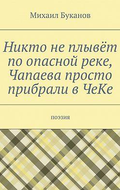 Михаил Буканов - Никто неплывёт поопасной реке, Чапаева просто прибрали вЧеКе. Поэзия