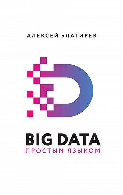 Алексей Благирев - Big data простым языком