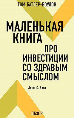 Том Батлер-Боудон - Маленькая книга про инвестиции со здравым смыслом. Джон С. Богл (обзор)
