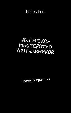Игорь Реш - Актерское мастерство длячайников. Теория & практика