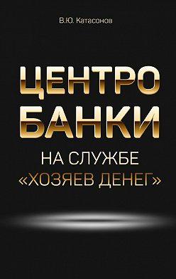 Валентин Катасонов - Центробанки наслужбе «хозяев денег»