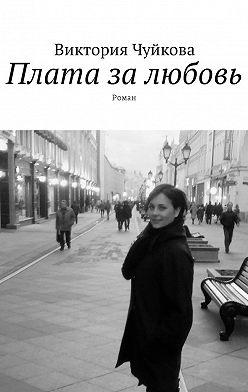 Виктория Чуйкова - Плата залюбовь. Роман