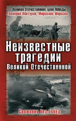 Валерий Абатуров - Неизвестные трагедии Великой Отечественной. Сражения без побед