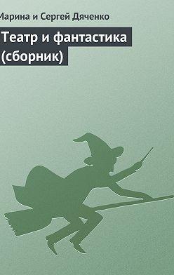 Марина и Сергей Дяченко - Театр и фантастика (сборник)