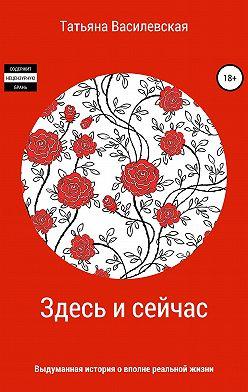 Татьяна Василевская - Здесь и сейчас