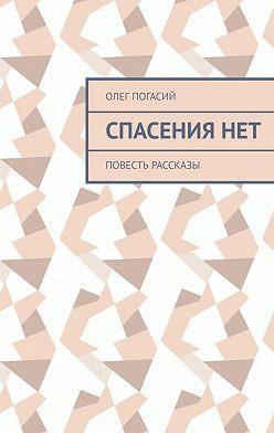 Олег Погасий - Спасениянет. Повесть, рассказы