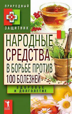 Unidentified author - Народные средства в борьбе против 100 болезней. Здоровье и долголетие