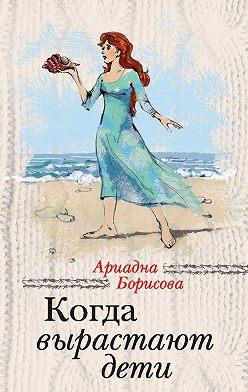 Ариадна Борисова - Когда вырастают дети