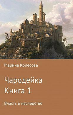 Марина Колесова - Чародейка. Книга 1. Власть в наследство