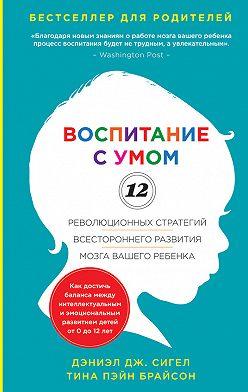 Дэниэл Сигел - Воспитание с умом. 12 революционных стратегий всестороннего развития мозга вашего ребенка