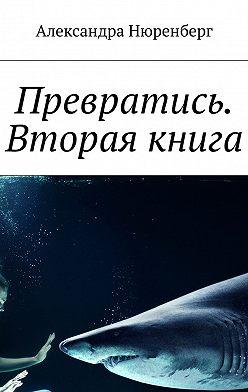 Александра Нюренберг - Превратись. Вторая книга