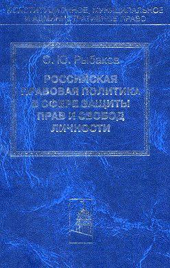 Олег Рыбаков - Российская правовая политика в сфере защиты прав и свобод личности