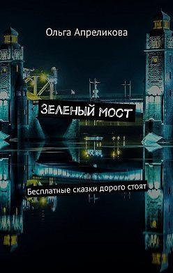 Ольга Апреликова - Зеленыймост. Бесплатные сказки дорого стоят