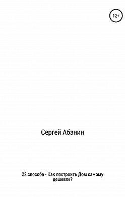 Сергей Абанин - 22 способа: как построить дом самому дешевле?