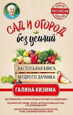 Галина Кизима - Сад и огород без усилий. Настольная книга мудрого дачника