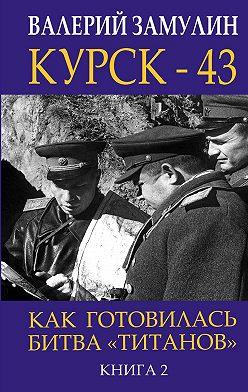 Валерий Замулин - Курск-43. Как готовилась битва «титанов». Книга 2