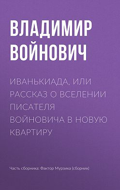 Владимир Войнович - Иванькиада, или Рассказ о вселении писателя Войновича в новую квартиру