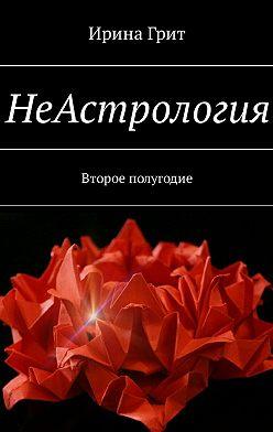 Ирина Грит - НеАстрология. Второе полугодие