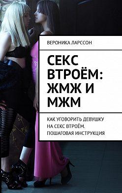 Вероника Ларссон - Секс втроём: ЖМЖ и МЖМ. Как уговорить девушку насекс втроём. Пошаговая инструкция