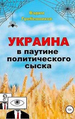 Вадим Гребенников - Украина в паутине политического сыска