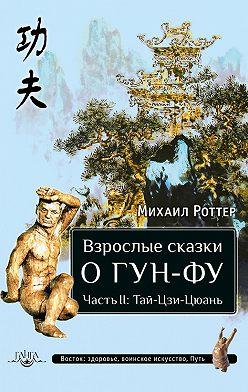 Михаил Роттер - Взрослые сказки о Гун-Фу. Часть II: Тай-Цзи-Цюань