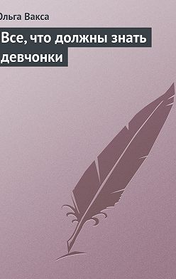 Ольга Вакса - Все, что должны знать девчонки