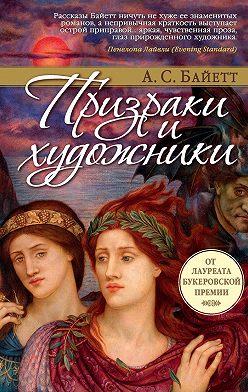 Антония Сьюзен Байетт - Призраки и художники (сборник)