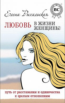 Елена Рыхальская - Любовь в жизни женщины: путь от расставания и одиночества к зрелым отношениям