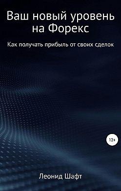 Леонид Шафт - Ваш новый уровень на Форекс