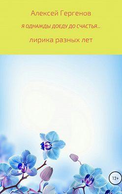 Алексей Гергенов - Я однажды доеду до счастья