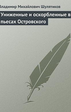 Владимир Шулятиков - Униженные и оскорбленные в пьесах Островского