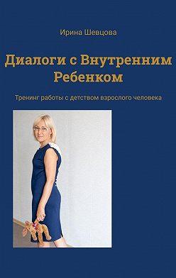 Ирина Шевцова - Диалоги свнутренним ребенком. Тренинг работы сдетством взрослого человека