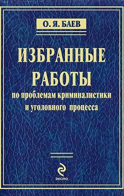 Олег Баев - Избранные работы по проблемам криминалистики и уголовного процесса (сборник)