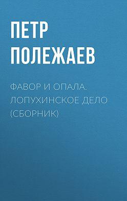 Петр Полежаев - Фавор и опала. Лопухинское дело (сборник)