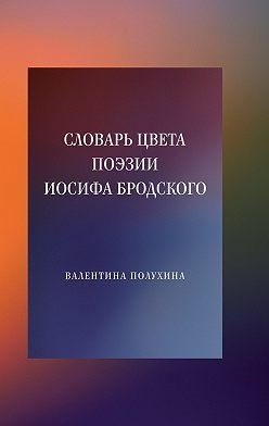 Валентина Полухина - Словарь цвета поэзии Иосифа Бродского