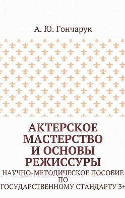 А. Гончарук - Актерское мастерство и основы режиссуры. Научно-методическое пособие погосударственному стандарту3+
