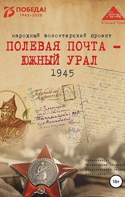 Анна Симонова - Полевая почта – Южный Урал. 1945