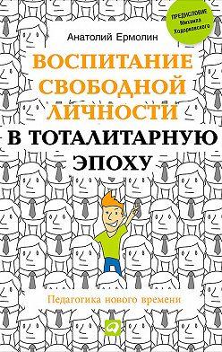 Анатолий Ермолин - Воспитание свободной личности в тоталитарную эпоху. Педагогика нового времени
