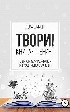 Лора Шмидт - Книга-тренинг «Твори!»