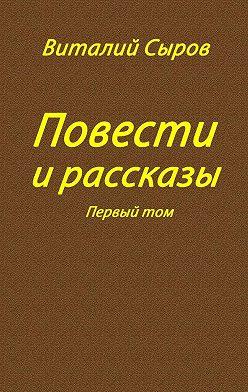 Виталий Сыров - Повести ирассказы. Том первый