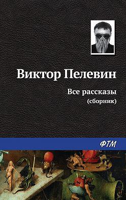 Виктор Пелевин - Все рассказы (сборник)
