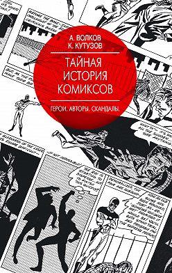 Алексей Волков - Тайная история комиксов. Герои. Авторы. Скандалы