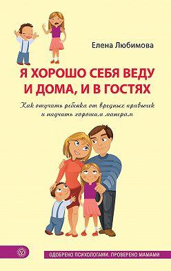Елена Любимова - Я хорошо себя веду и дома, и в гостях. Как отучить ребенка от вредных привычек и научить хорошим манерам