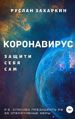 Руслан Захаркин - Коронавирус. Защити себя сам