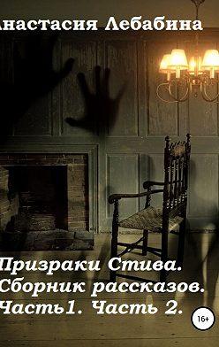 Анастасия Лебабина - Призраки Стива. Сборник рассказов. Части 1 и 2