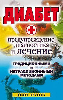 Неустановленный автор - Диабет. Предупреждение, диагностика и лечение традиционными и нетрадиционными методами